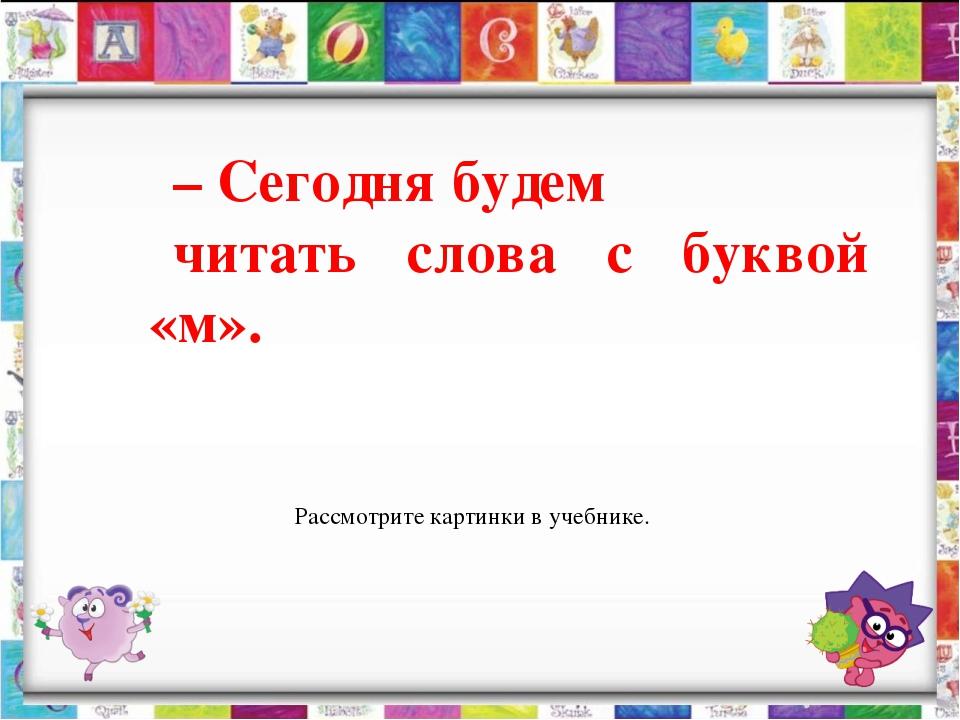 – Сегодня будем читать слова с буквой «м». Рассмотрите картинки в учебнике.