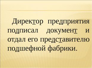 Директор предприятия подписал документ и отдал его представителю подшефной ф