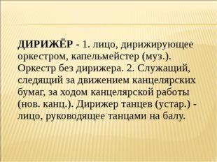 ДИРИЖЁР - 1. лицо, дирижирующее оркестром, капельмейстер (муз.). Оркестр без