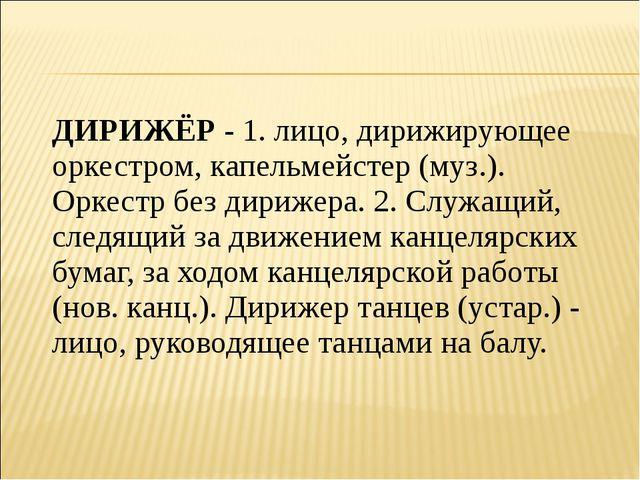 ДИРИЖЁР - 1. лицо, дирижирующее оркестром, капельмейстер (муз.). Оркестр без...