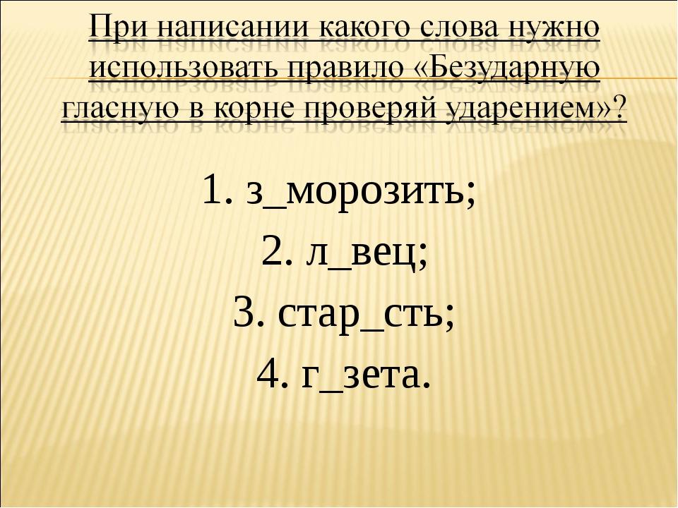 1. з_морозить; 2. л_вец; 3. стар_сть; 4. г_зета.