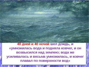 40 дней и 40 ночей шел дождь, и «умножилась вода и подняла ковчег, и он возвы