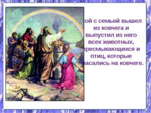 Ной с семьей вышел из ковчега и выпустил из него всех животных, пресмыкающихс