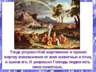 Тогда устроил Ной жертвенник и принес жертву всесожжения от всех животных и