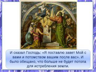 И сказал Господь: «Я поставлю завет Мой с вами и потомством вашим после вас»