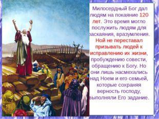 Милосердный Бог дал людям на покаяние 120 лет. Это время могло послужить люд