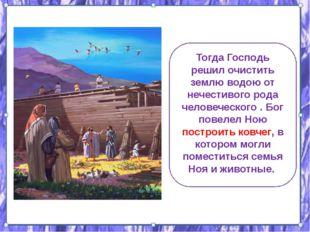 Тогда Господь решил очистить землю водою от нечестивого рода человеческого .
