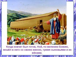 Когда ковчег был готов, Ной, по велению Божию, вошёл в него со своею женою,