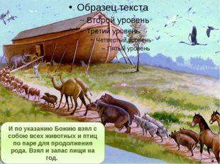 И по указанию Божию взял с собою всех животных и птиц по паре для продолжени