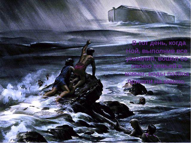 В тот день, когда Ной, выполнив все указания, вошел со своею семьей в ковчег...