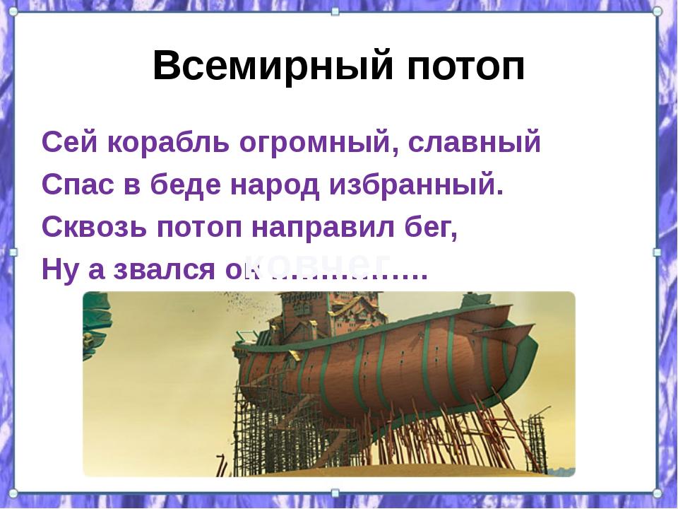 Всемирный потоп Сей корабль огромный, славный Спас в беде народ избранный. Ск...