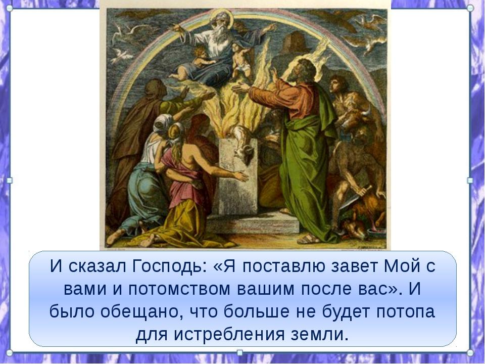 И сказал Господь: «Я поставлю завет Мой с вами и потомством вашим после вас»...