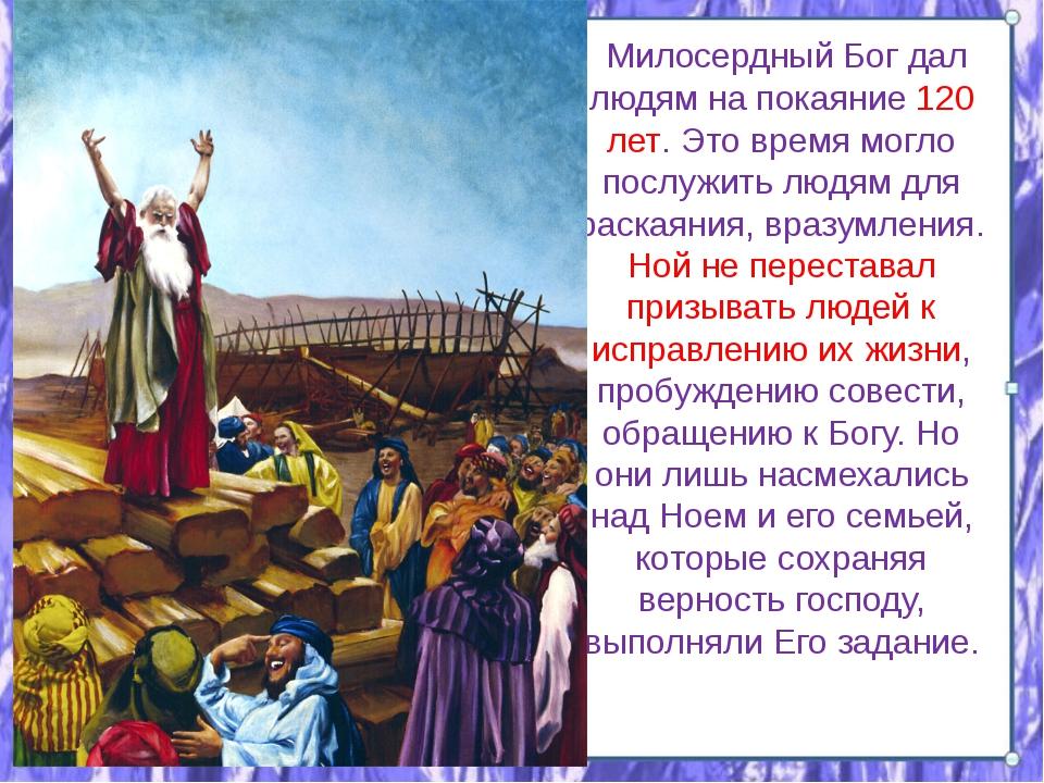 Милосердный Бог дал людям на покаяние 120 лет. Это время могло послужить люд...