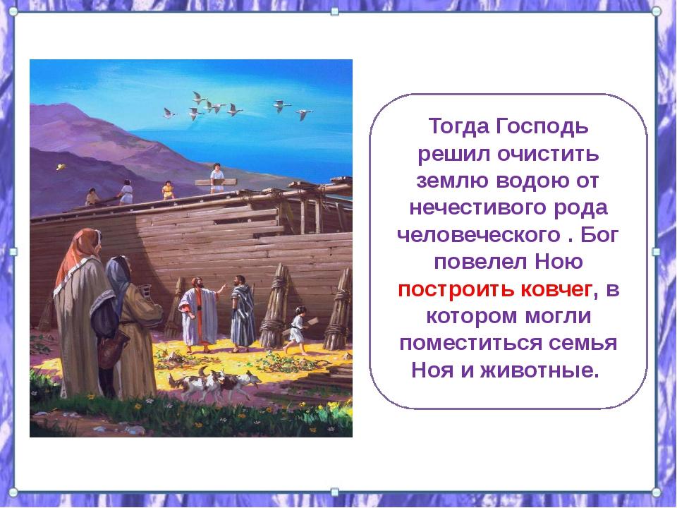 Тогда Господь решил очистить землю водою от нечестивого рода человеческого ....