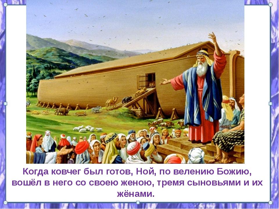 Когда ковчег был готов, Ной, по велению Божию, вошёл в него со своею женою,...