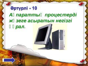Ақпараттық процестерді жүзеге асыратын негізгі құрал.