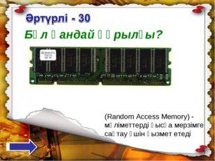 Бұл қандай құрылғы? (Random Access Memory) - мәліметтерді қысқа мерзімге сақт