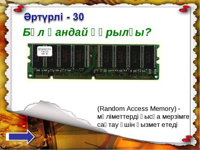 Бұл қандай құрылғы? (Random Access Memory) - мәліметтерді қысқа мерзімге сақт...
