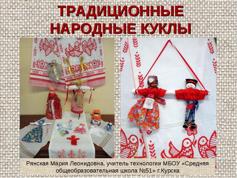 ТРАДИЦИОННЫЕ НАРОДНЫЕ КУКЛЫ Рянская Мария Леонидовна, учитель технологии МБОУ...