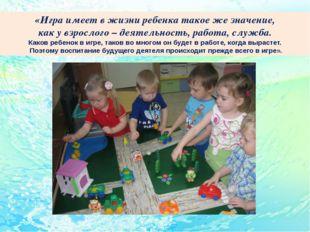 «Игра имеет в жизни ребенка такое же значение, как у взрослого – деятельност