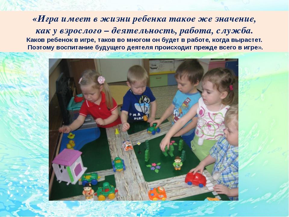 «Игра имеет в жизни ребенка такое же значение, как у взрослого – деятельност...