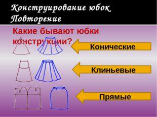 Конструирование юбок Повторение Какие бывают юбки конструкции? Конические Кли