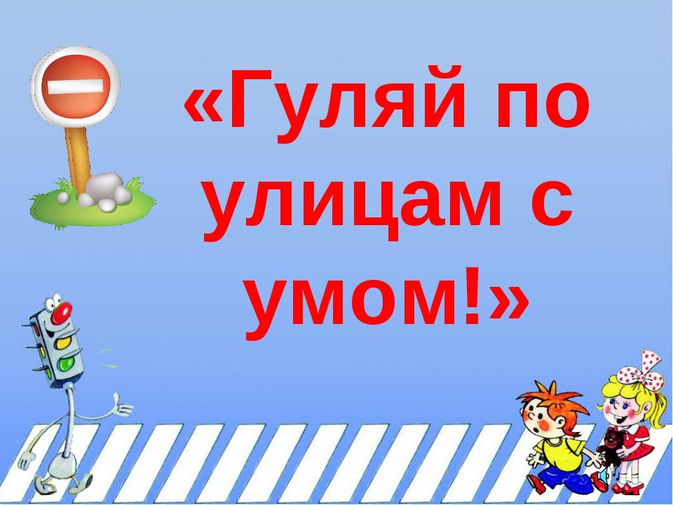«Гуляй по улицам с умом!»