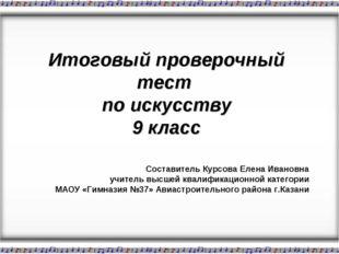 Итоговый проверочный тест по искусству 9 класс Составитель Курсова Елена Ива