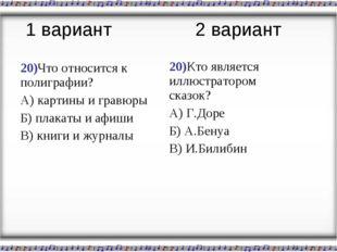 20)Что относится к полиграфии? А) картины и гравюры Б) плакаты и афиши В) кни