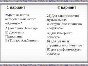 25)Кто является автором знаменитого «Адажио»? А) Антонио Вивальди Б) Джованни