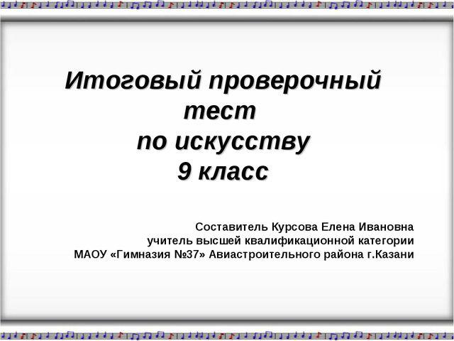 Итоговый проверочный тест по искусству 9 класс Составитель Курсова Елена Ива...