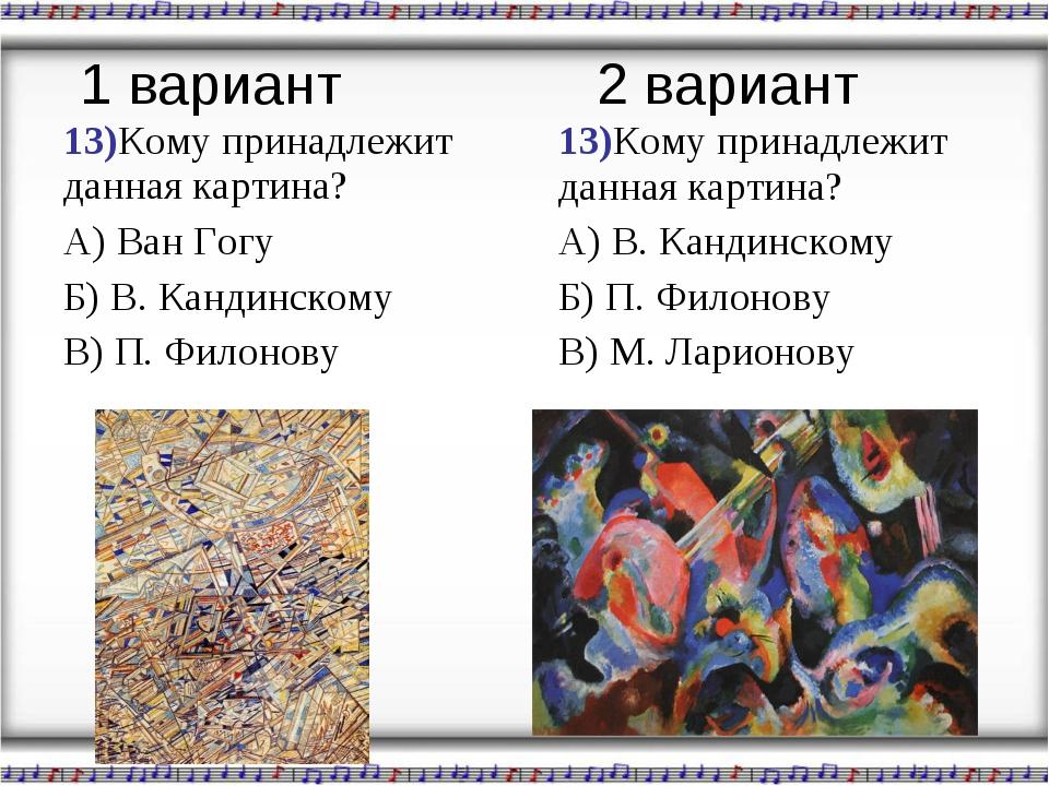 13)Кому принадлежит данная картина? А) Ван Гогу Б) В. Кандинскому В) П. Филон...