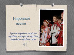 Народная песня Русская народная, еврейская народная, татарская народная, мари