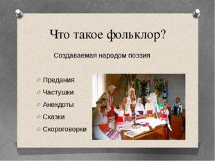 Что такое фольклор? Создаваемая народом поэзия Предания Частушки Анекдоты Ска