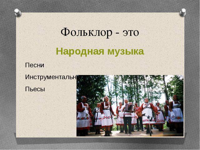 Фольклор - это Народная музыка Песни Инструментальные наигрыши Пьесы