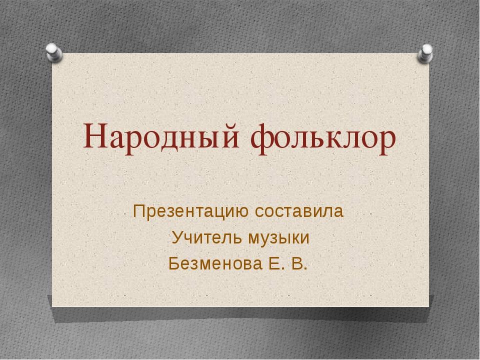 Народный фольклор Презентацию составила Учитель музыки Безменова Е. В.