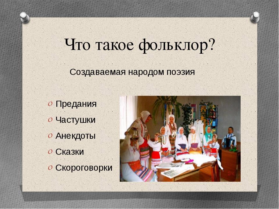 Что такое фольклор? Создаваемая народом поэзия Предания Частушки Анекдоты Ска...