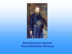Великий русский художник Виктор Михайлович Васнецов