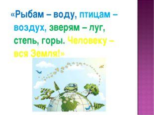 «Рыбам – воду, птицам – воздух, зверям – луг, степь, горы. Человеку – вся Зе