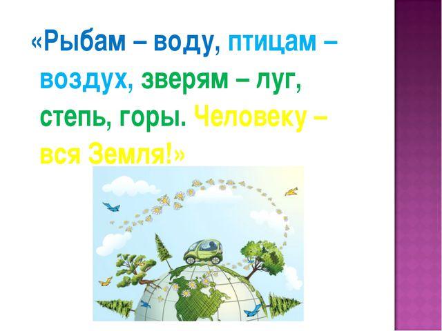«Рыбам – воду, птицам – воздух, зверям – луг, степь, горы. Человеку – вся Зе...