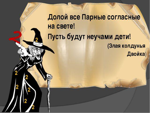 Долой все Парные согласные на свете! Пусть будут неучами дети! (Злая колдунья...