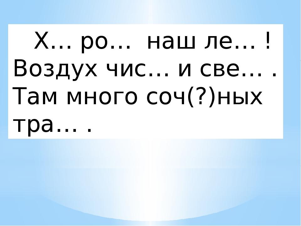Х… ро… наш ле… ! Воздух чис… и све… . Там много соч(?)ных тра… .