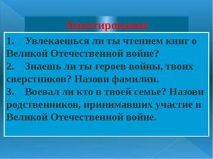 Анкетирование 1. Увлекаешься ли ты чтением книг о Великой Отечественной во