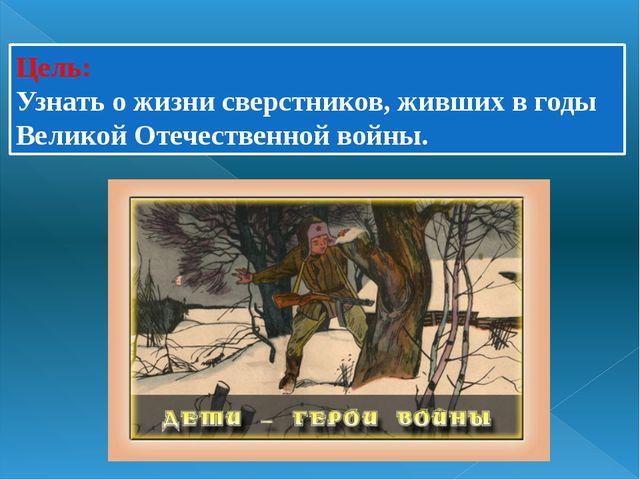 Цель: Узнать о жизни сверстников, живших в годы Великой Отечественной войны.