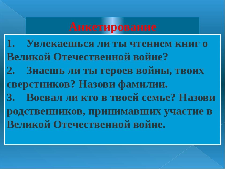 Анкетирование 1. Увлекаешься ли ты чтением книг о Великой Отечественной во...