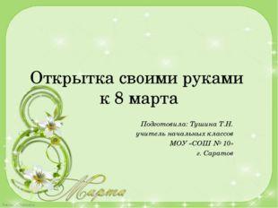Открытка своими руками к 8 марта Подготовила: Тушина Т.Н. учитель начальных к