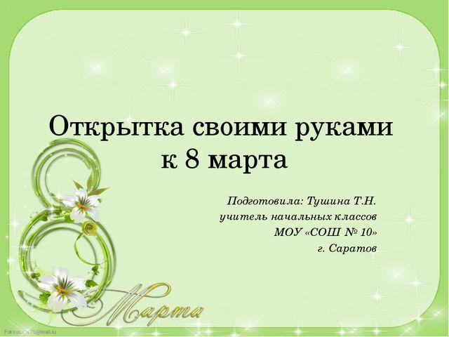 Открытка своими руками к 8 марта Подготовила: Тушина Т.Н. учитель начальных к...