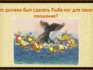 Дать свободу кораблям Что должен был сделать Рыба-кит для своего прощения?