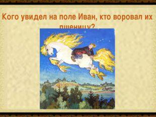 Белую кобылицу с гривой Кого увидел на поле Иван, кто воровал их пшеницу?
