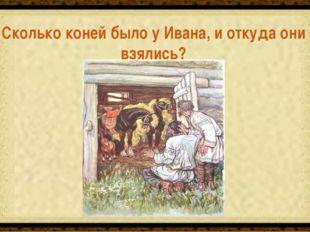 Три. Родила их в подарок белая кобылица Сколько коней было у Ивана, и откуда